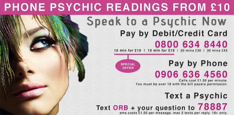 Psychic Medium Readings. Pay by Debit/Credit Card. 0800 634 8440. 15 min for £22.50. 20 mins £30. 30 mins £45. Pay by Phone, 0906 636 4560. Calls cost £1.53 per minute. You must be over 18 with the bill payers permission. Text a Psychic Text ORB + your question to 78887. sms costs £1.50 per message, max 2 texts per reply. 18+ only.